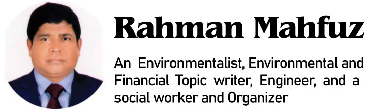 Rahman Mahfuz, An Environmentalist, Environmental and Financial Topic writer, Engineer, and a social worker and Organizer